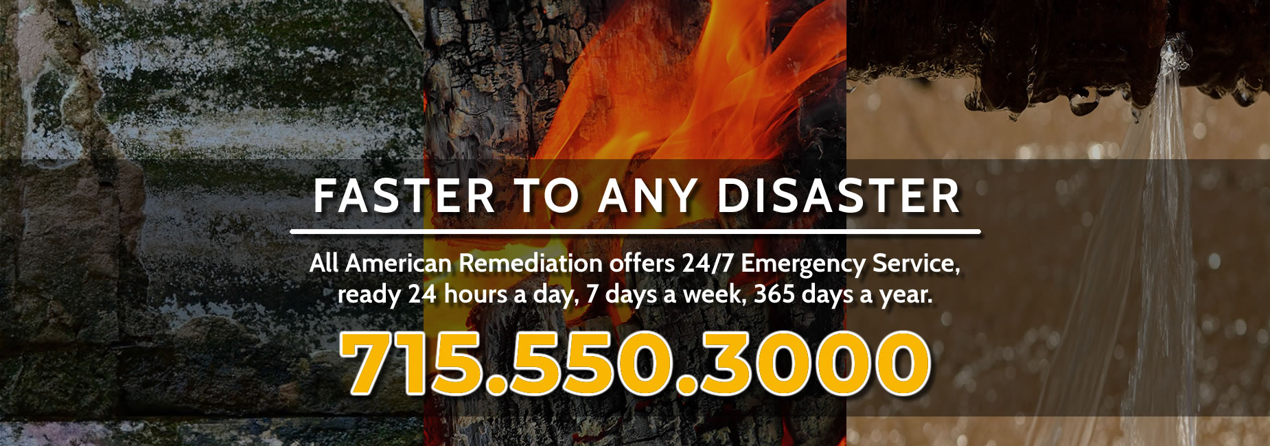 Faster To Any Disaster - All American Remediation offers 24/7 Emergency Service, ready 24 hours a day, 7 days a week, 365 days a year. Call 715.550.3000
